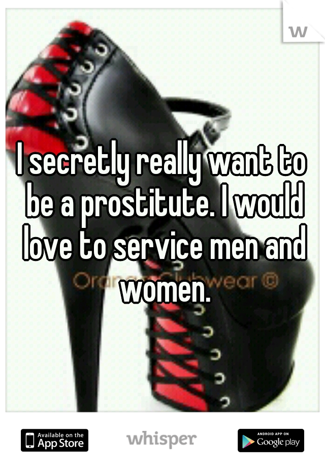 I secretly really want to be a prostitute. I would love to service men and women.