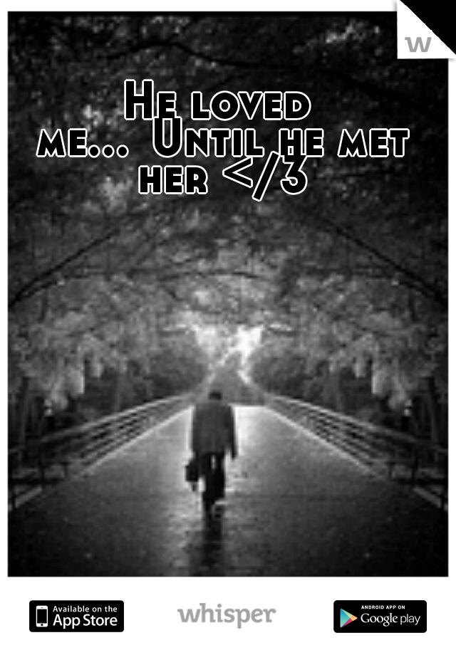 He loved me... Until he met her </3