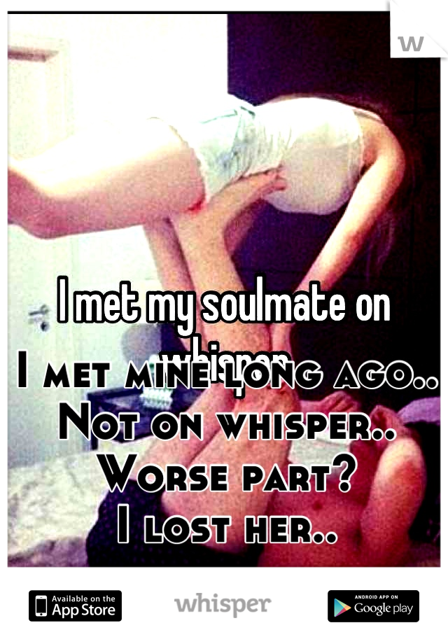 I met mine long ago.. Not on whisper.. Worse part? I lost her..