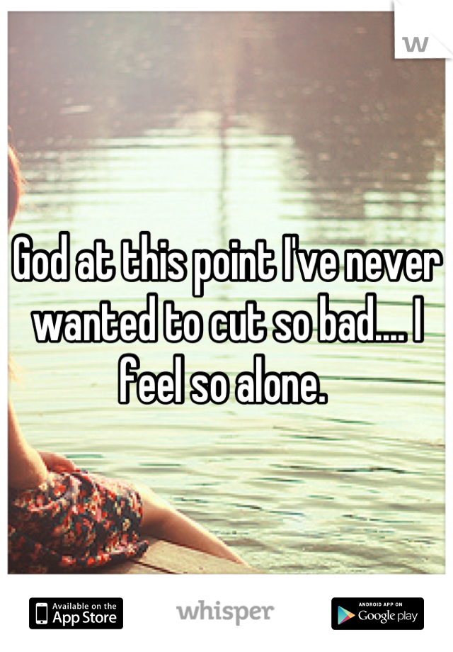 God at this point I've never wanted to cut so bad.... I feel so alone.