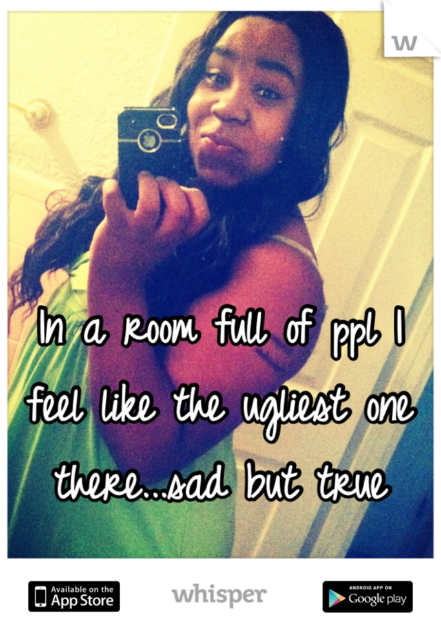 In a room full of ppl I feel like the ugliest one there...sad but true
