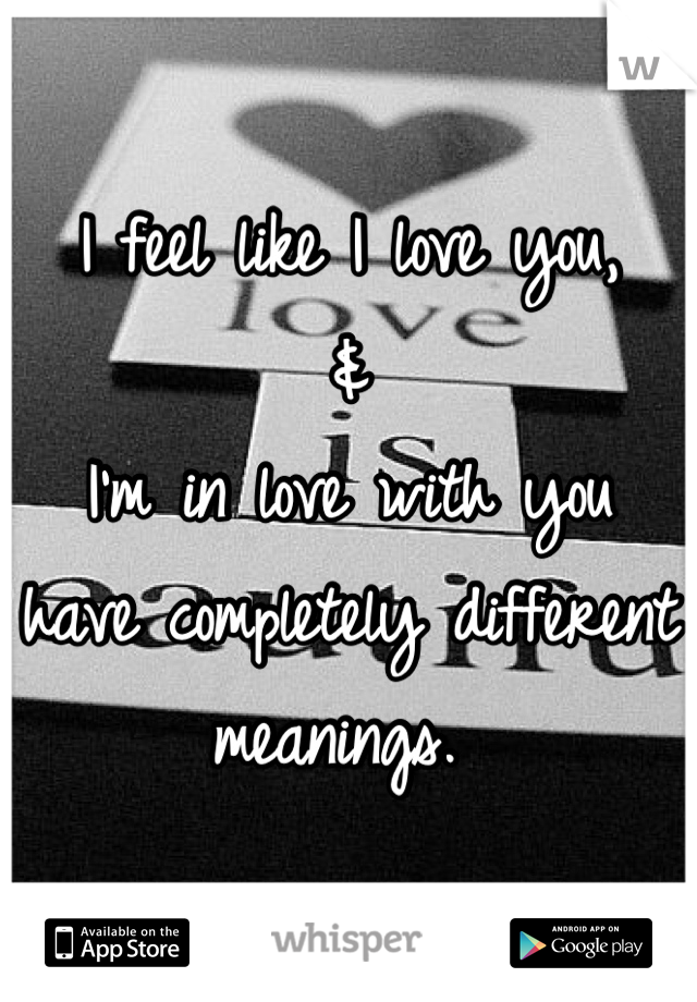 I feel like I love you, & I'm in love with you  have completely different meanings.