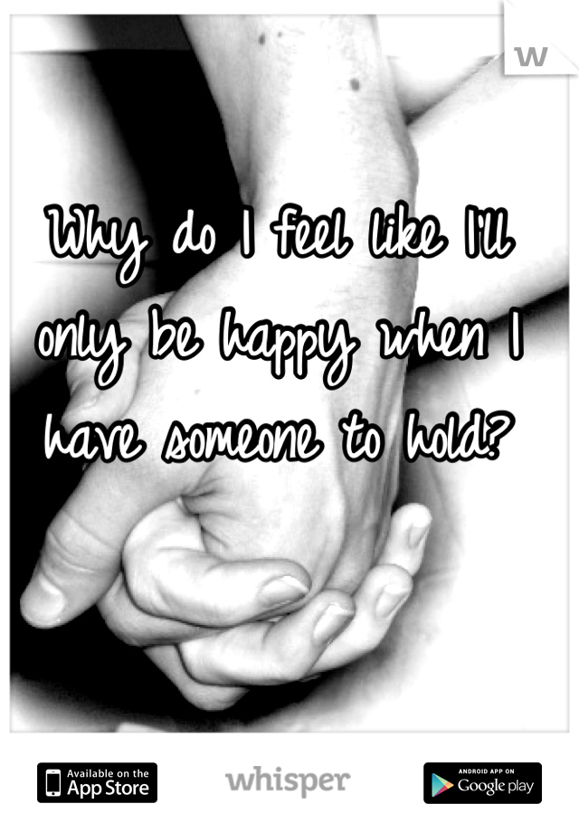 Why do I feel like I'll only be happy when I have someone to hold?