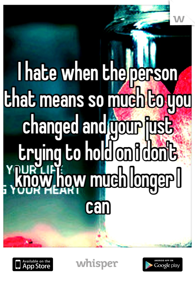 I hate when the person that means so much to you changed and your just trying to hold on i don't know how much longer I can