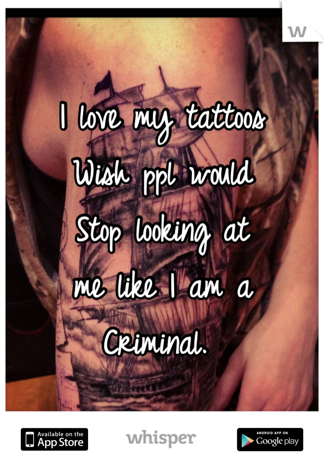 I love my tattoos Wish ppl would  Stop looking at me like I am a Criminal.