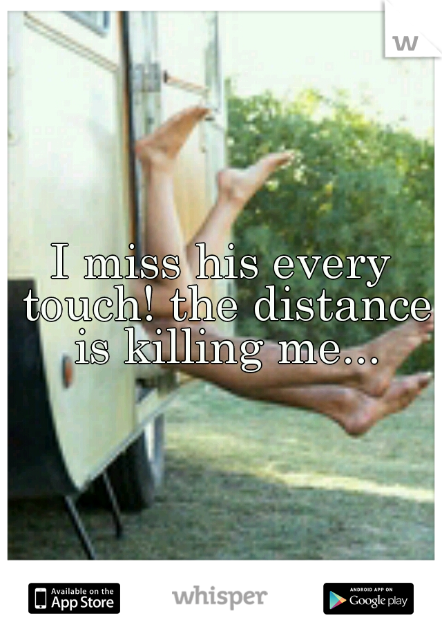 I miss his every touch! the distance is killing me...