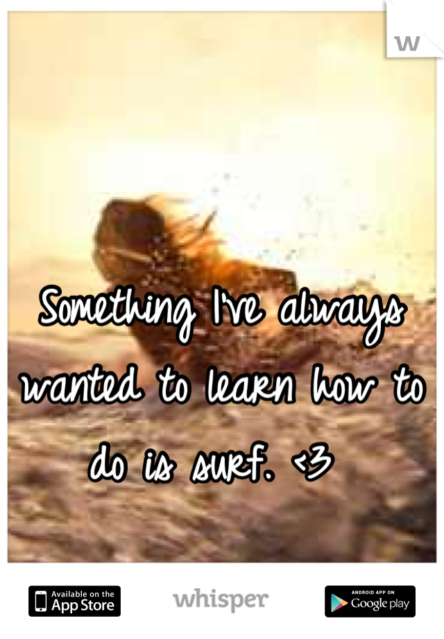 Something I've always wanted to learn how to do is surf. <3