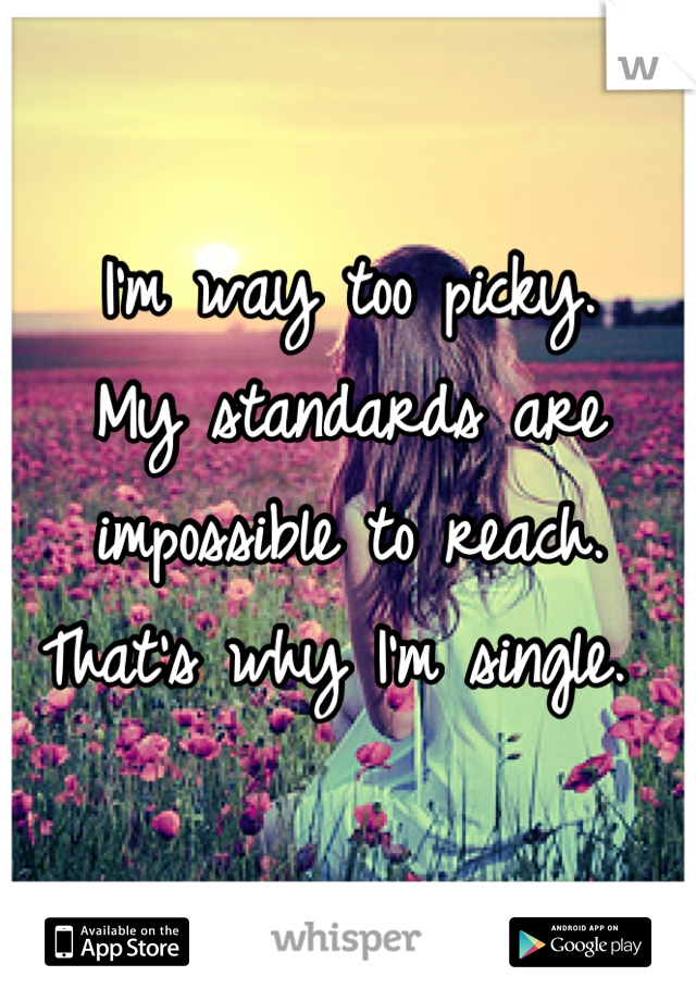 I'm way too picky. My standards are impossible to reach. That's why I'm single.