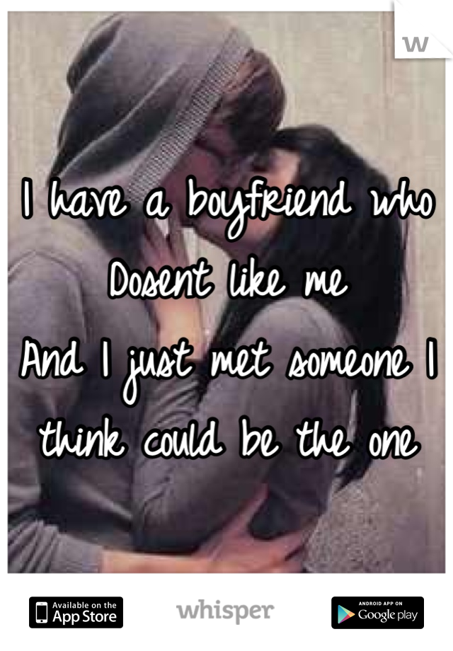 I have a boyfriend who Dosent like me  And I just met someone I think could be the one