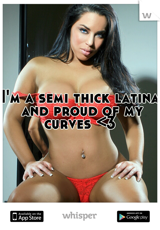 I'm a semi thick latina and proud of my curves <3