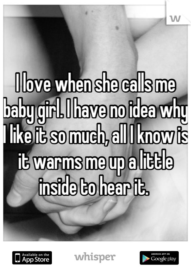 I love when she calls me baby girl. I have no idea why I like it so much, all I know is it warms me up a little inside to hear it.