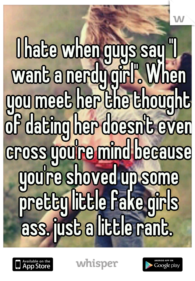 """I hate when guys say """"I want a nerdy girl"""". When you meet her the thought of dating her doesn't even cross you're mind because you're shoved up some pretty little fake girls ass. just a little rant."""