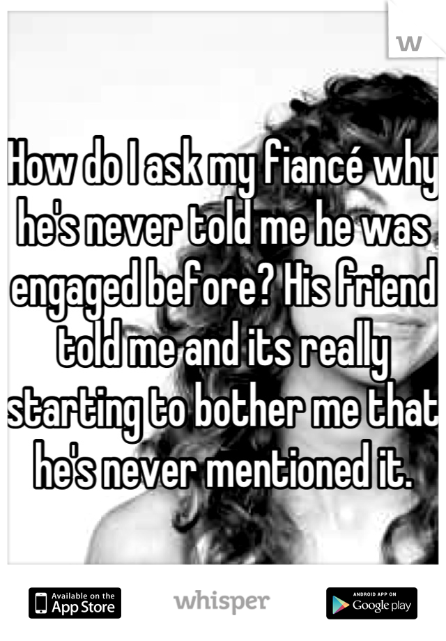 How do I ask my fiancé why he's never told me he was engaged before? His friend told me and its really starting to bother me that he's never mentioned it.