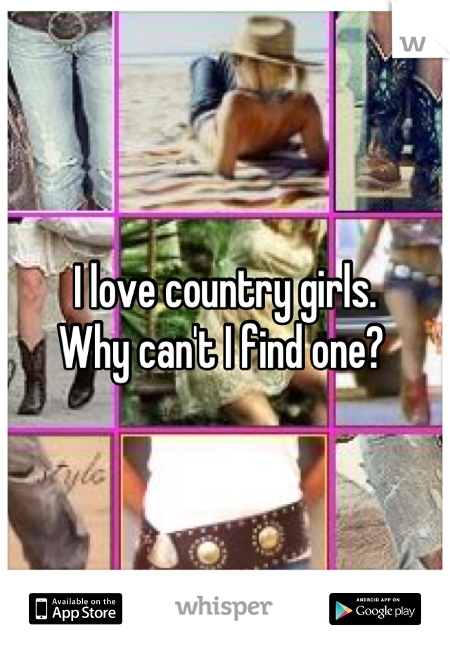 I love country girls.  Why can't I find one?