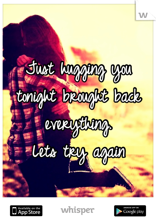 Just hugging you tonight brought back everything.  Lets try again