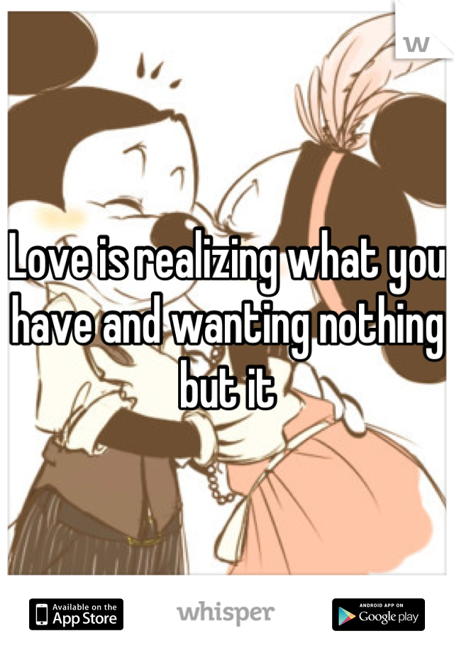 Love is realizing what you have and wanting nothing but it