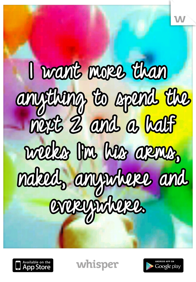 I want more than anything to spend the next 2 and a half weeks I'm his arms, naked, anywhere and everywhere.