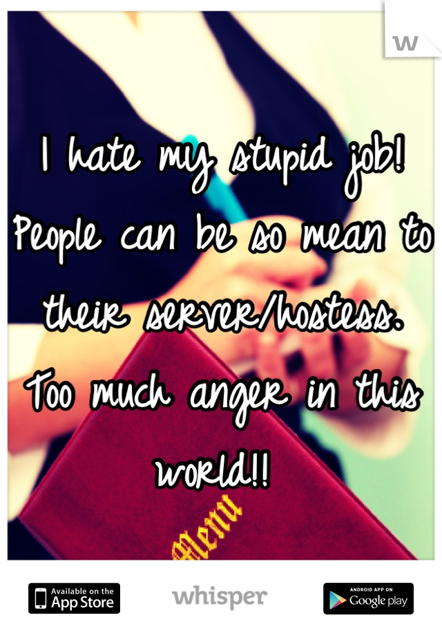 I hate my stupid job!  People can be so mean to their server/hostess.  Too much anger in this world!!