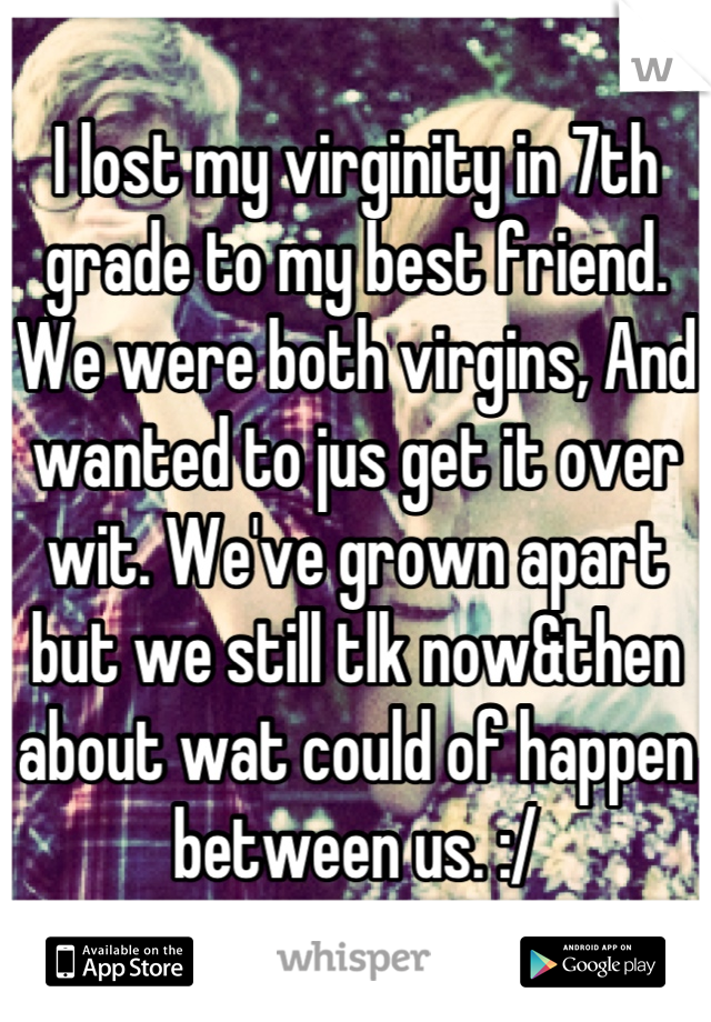 I lost my virginity in 7th grade to my best friend. We were both virgins, And wanted to jus get it over wit. We've grown apart but we still tlk now&then about wat could of happen between us. :/