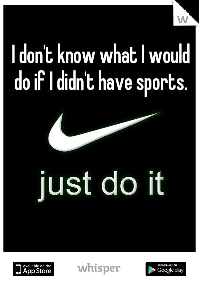I don't know what I would do if I didn't have sports.