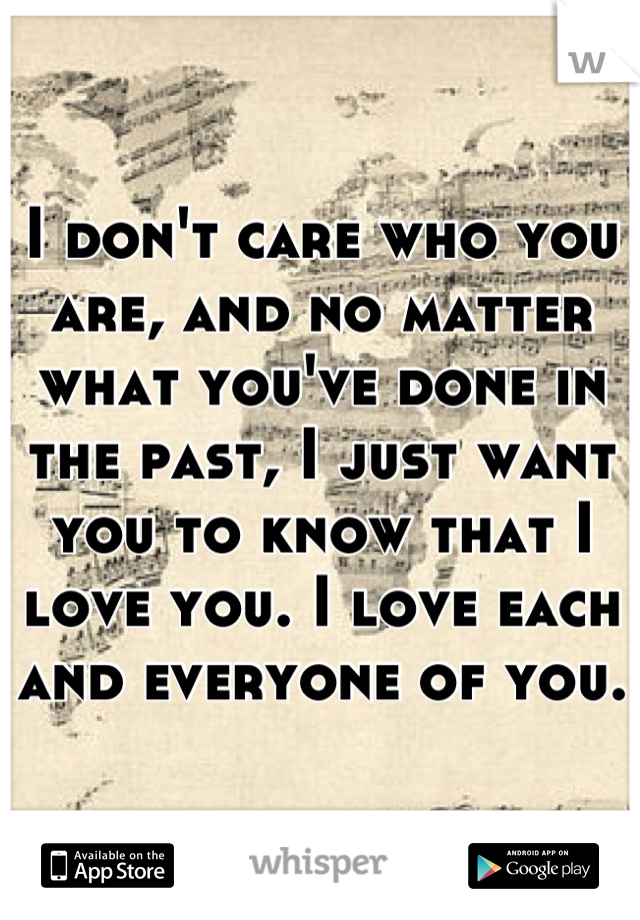 I don't care who you are, and no matter what you've done in the past, I just want you to know that I love you. I love each and everyone of you.