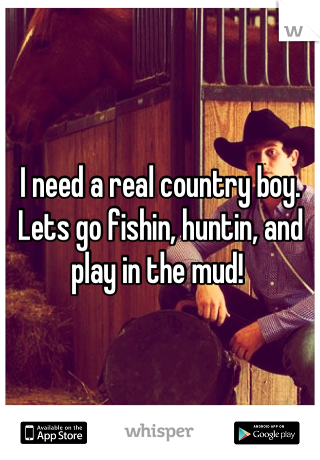 I need a real country boy. Lets go fishin, huntin, and play in the mud!