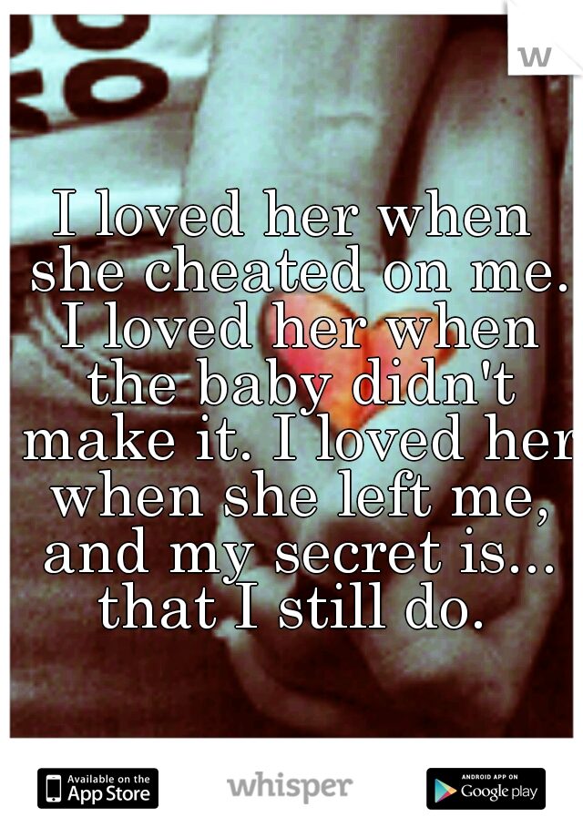I loved her when she cheated on me. I loved her when the baby didn't make it. I loved her when she left me, and my secret is... that I still do.