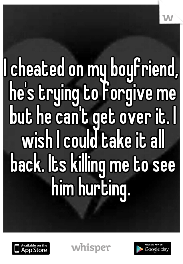 I cheated on my boyfriend, he's trying to forgive me but he can't