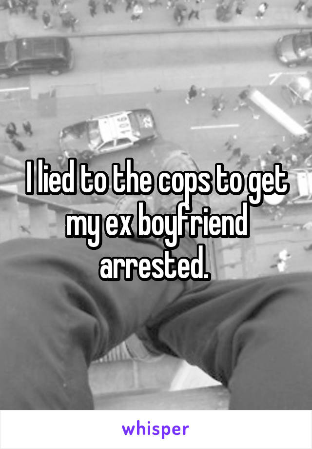 I lied to the cops to get my ex boyfriend arrested.