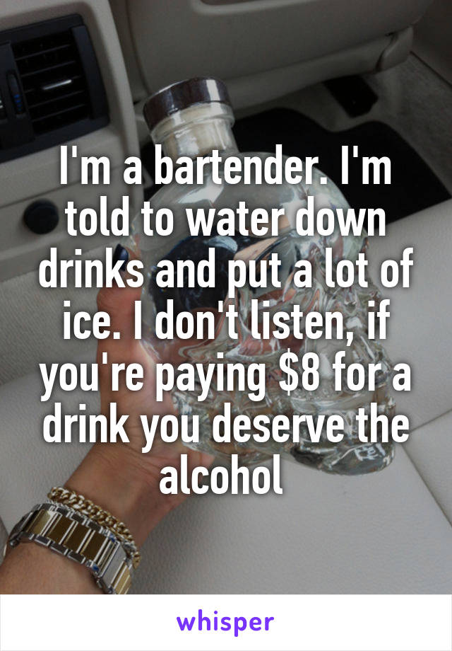 I'm a bartender. I'm told to water down drinks and put a lot of ice. I don't listen, if you're paying $8 for a drink you deserve the alcohol