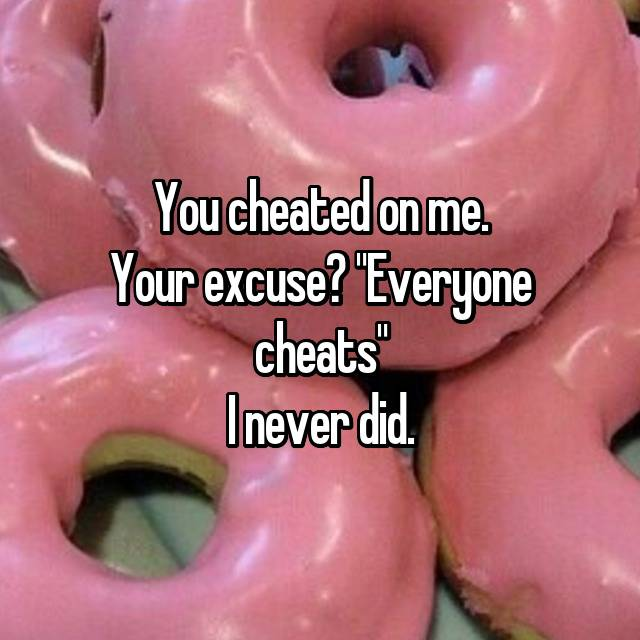 "You cheated on me. Your excuse? ""Everyone cheats"" I never did."
