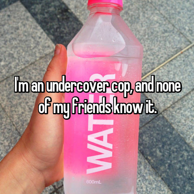 I'm an undercover cop, and none of my friends know it.