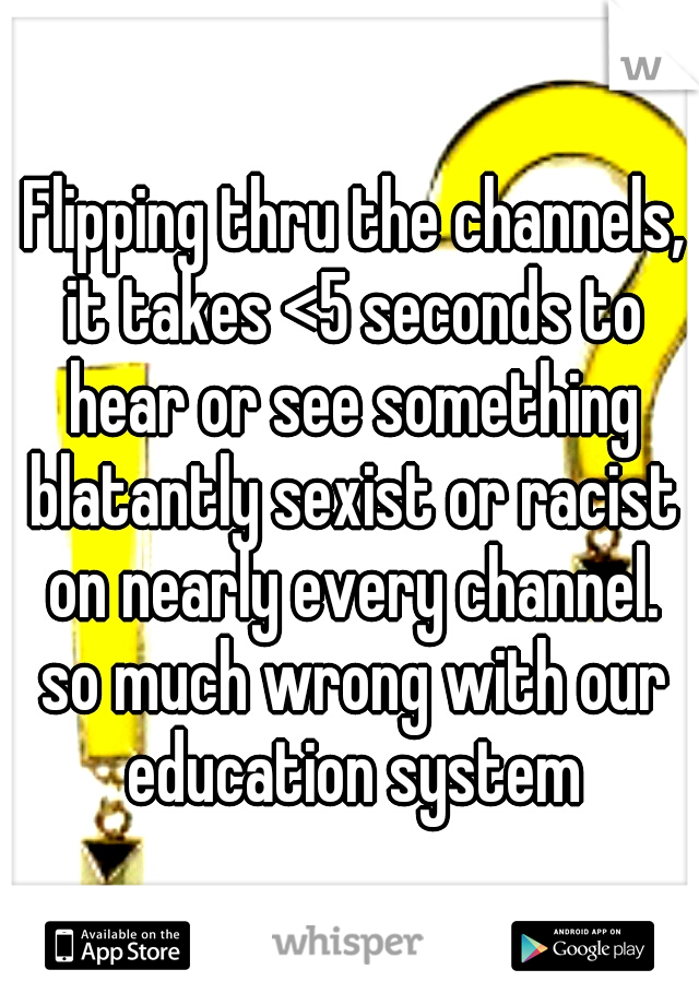 Flipping thru the channels, it takes <5 seconds to hear or see something blatantly sexist or racist on nearly every channel. so much wrong with our education system