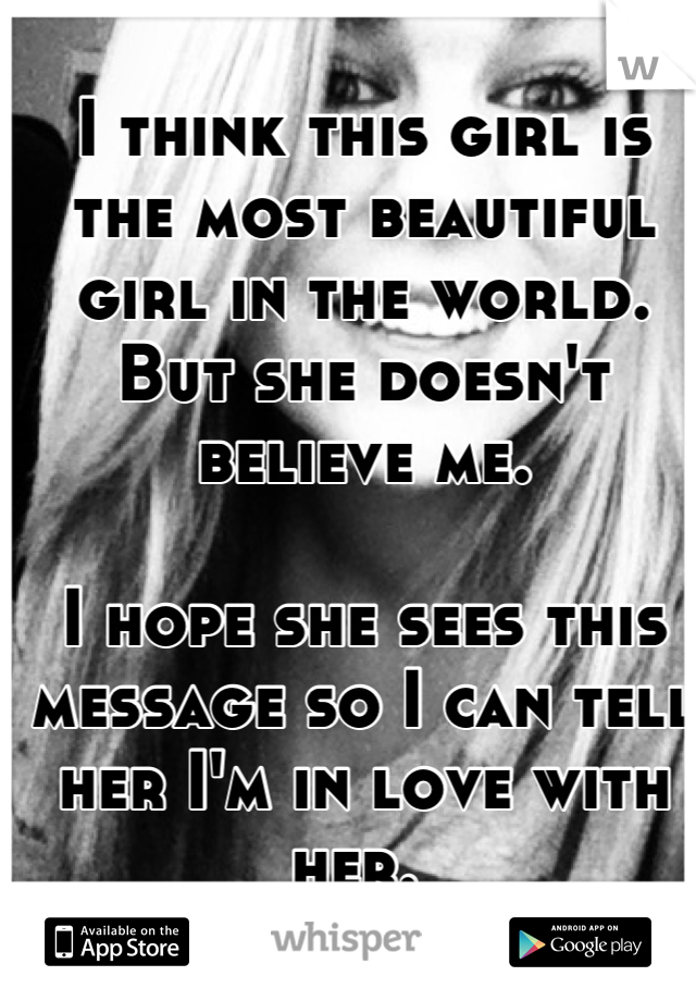 I think this girl is the most beautiful girl in the world. But she doesn't believe me.   I hope she sees this message so I can tell her I'm in love with her.