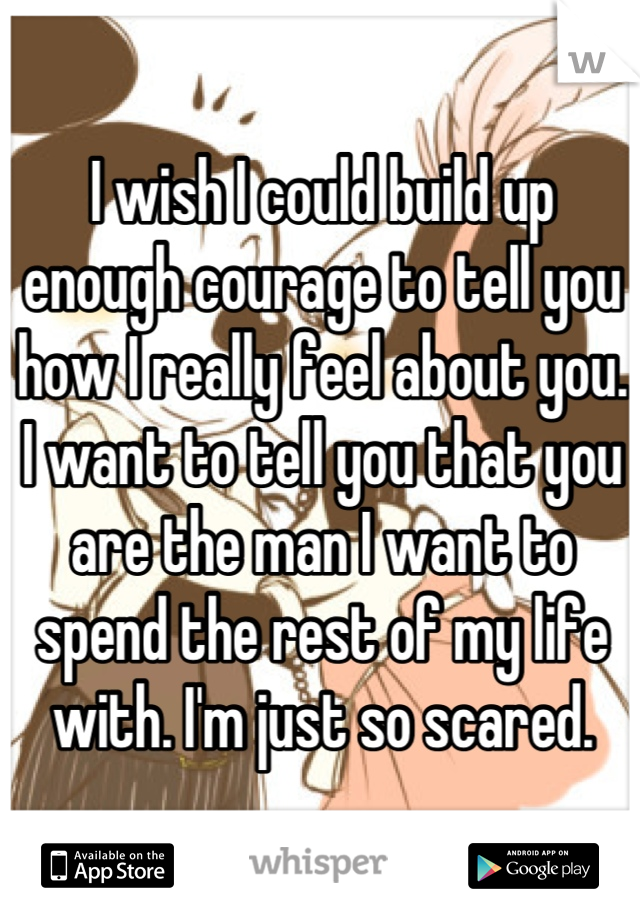 I wish I could build up enough courage to tell you how I really feel about you. I want to tell you that you are the man I want to spend the rest of my life with. I'm just so scared.