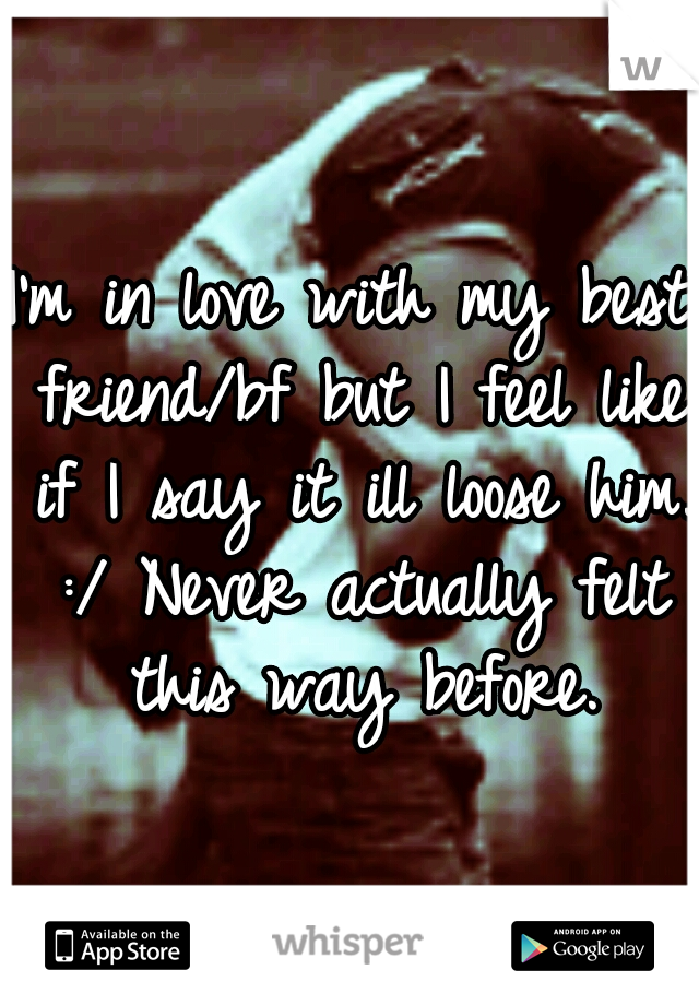 I'm in love with my best friend/bf but I feel like if I say it ill loose him. :/ Never actually felt this way before.