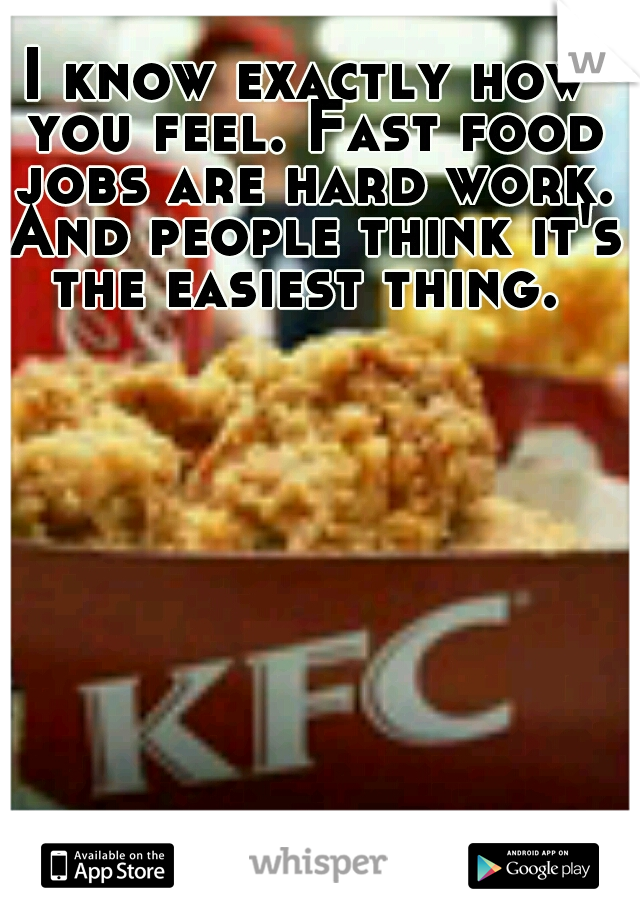 I know exactly how you feel. Fast food jobs are hard work. And people think it's the easiest thing.
