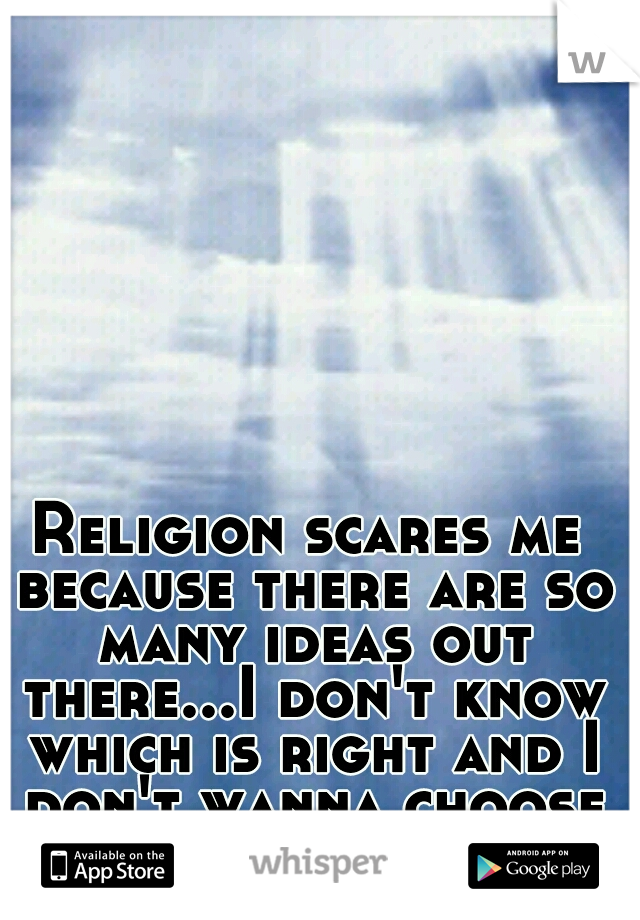 Religion scares me because there are so many ideas out there...I don't know which is right and I don't wanna choose wrong.