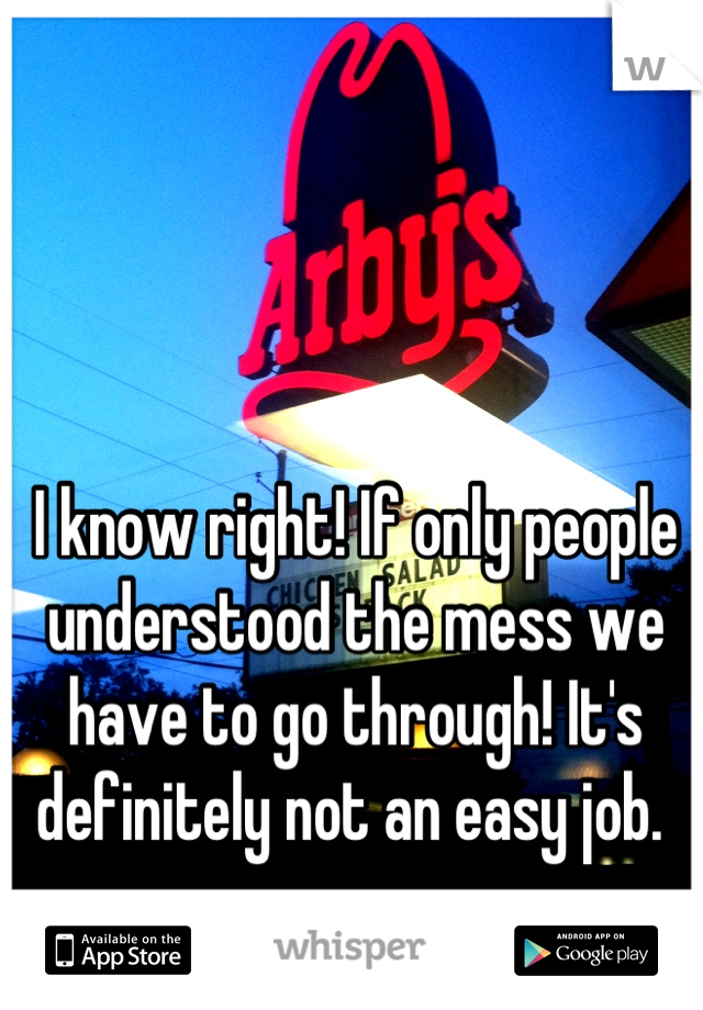 I know right! If only people understood the mess we have to go through! It's definitely not an easy job.