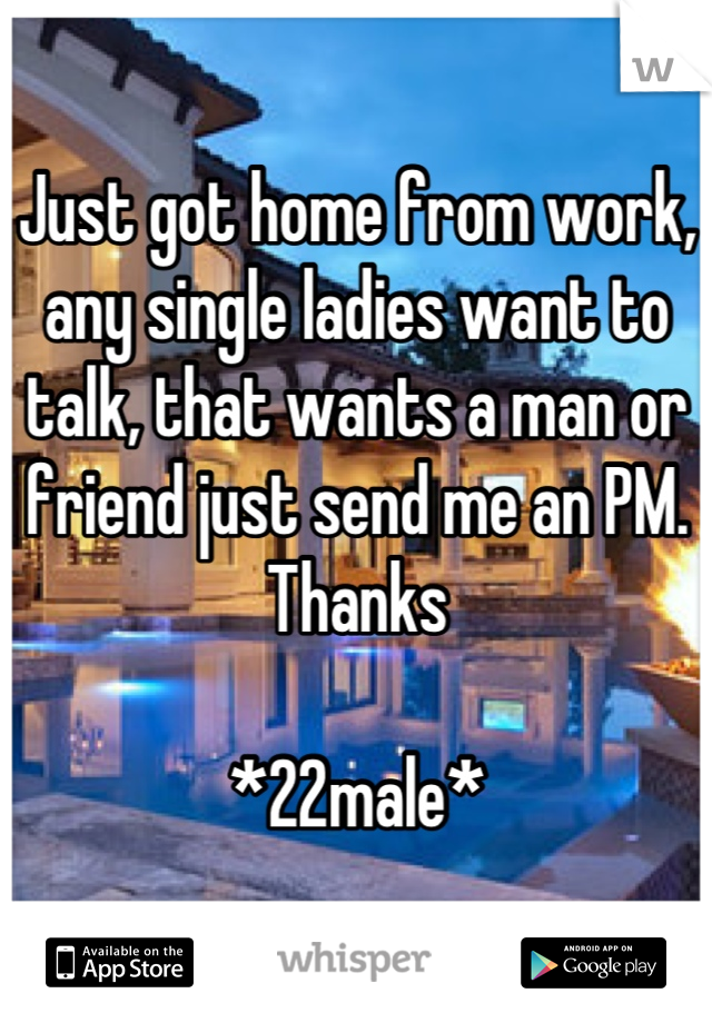 Just got home from work, any single ladies want to talk, that wants a man or friend just send me an PM. Thanks   *22male*