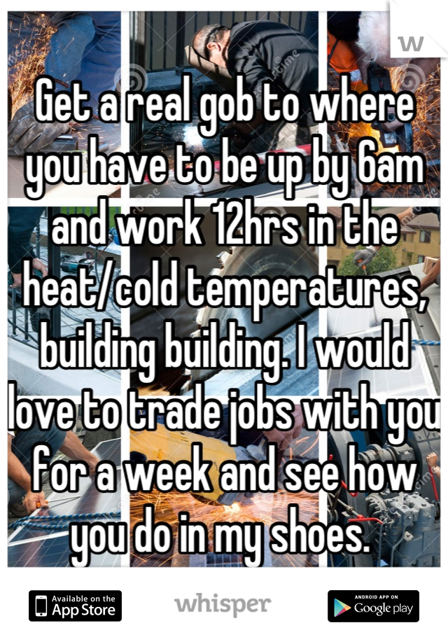 Get a real gob to where you have to be up by 6am and work 12hrs in the heat/cold temperatures, building building. I would love to trade jobs with you for a week and see how you do in my shoes.