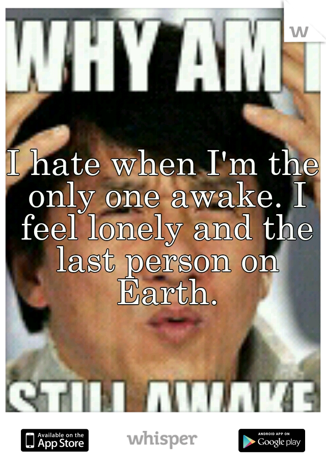 I hate when I'm the only one awake. I feel lonely and the last person on Earth.
