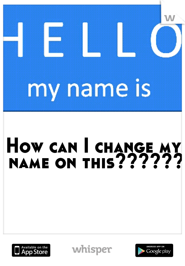 How can I change my name on this??????
