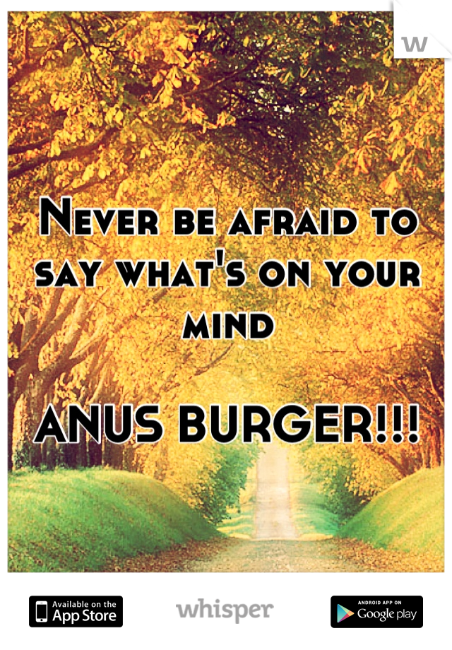 Never be afraid to say what's on your mind  ANUS BURGER!!!