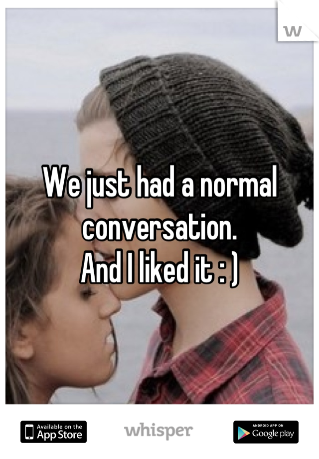 We just had a normal conversation. And I liked it : )