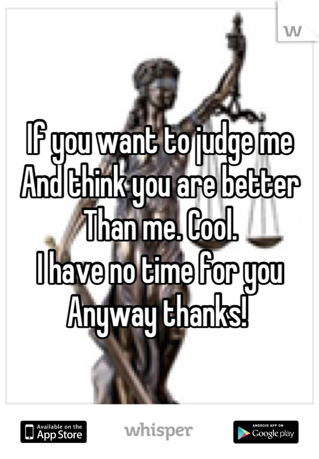 If you want to judge me And think you are better Than me. Cool.  I have no time for you Anyway thanks!
