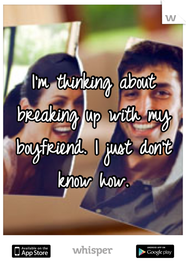 I'm thinking about breaking up with my boyfriend. I just don't know how.
