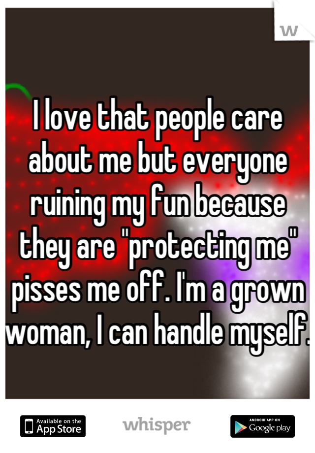 """I love that people care about me but everyone ruining my fun because they are """"protecting me"""" pisses me off. I'm a grown woman, I can handle myself."""