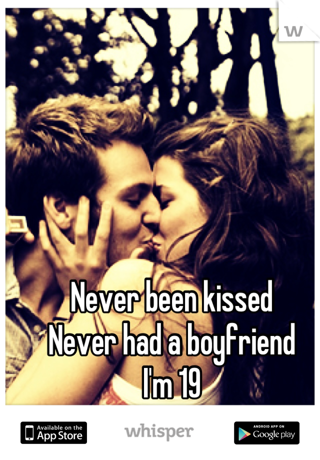Never been kissed Never had a boyfriend I'm 19