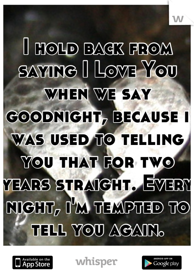 I hold back from saying I Love You when we say goodnight, because i was used to telling you that for two years straight. Every night, i'm tempted to tell you again.